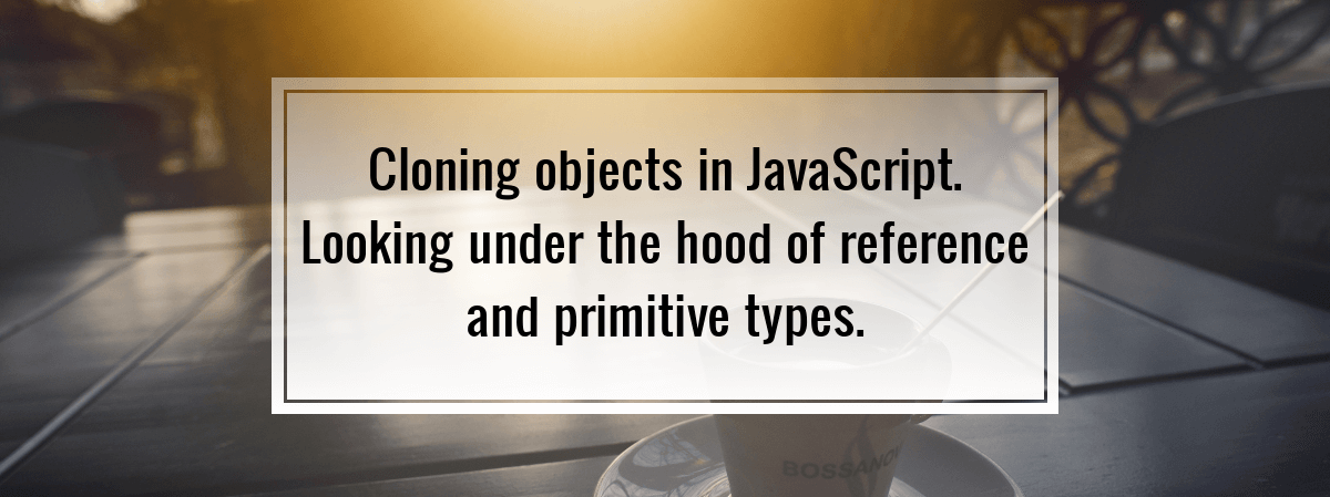 Cloning objects in JavaScript. Looking under the hood of reference and primitive types.