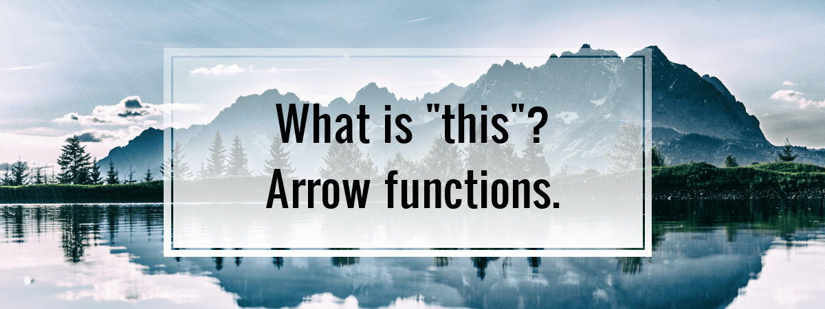 "What is ""this""? Arrow functions."
