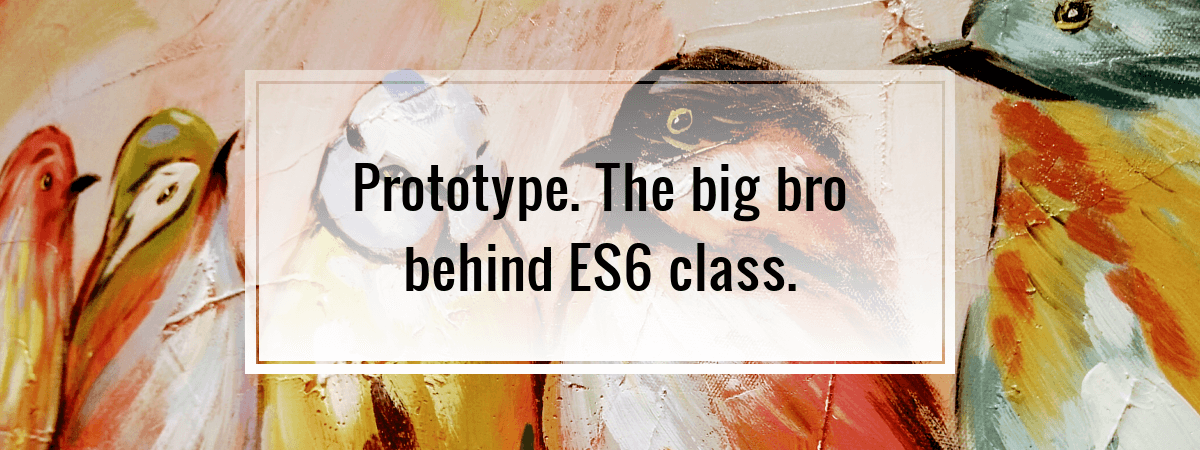 Prototype. The big bro behind ES6 class.
