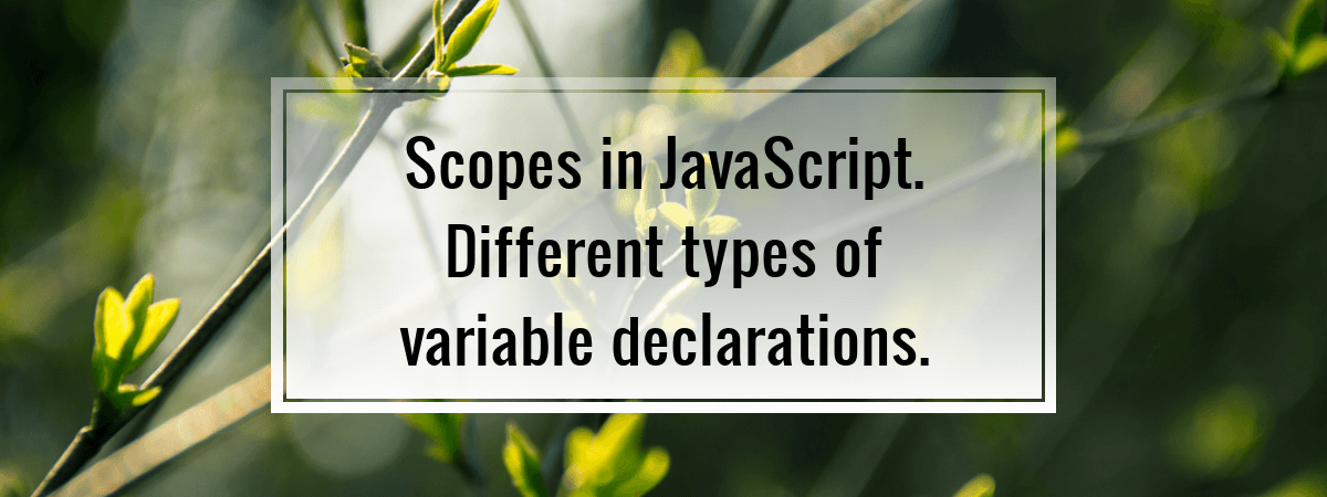 Scopes in JavaScript. Different types of variable declarations.
