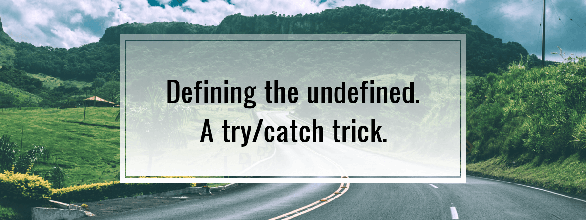 Defining the undefined. A try/catch trick.