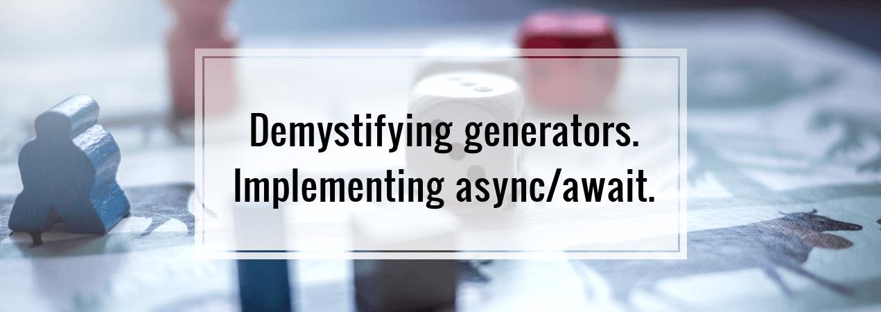 Demystifying generators. Implementing async/await.