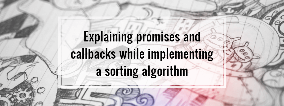 Explaining promises and callbacks while implementing a sorting algorithm.