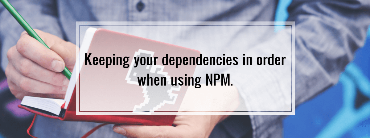 Keeping your dependencies in order when using NPM.