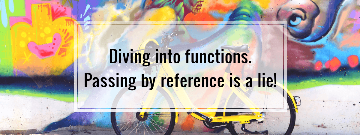 Diving into functions. Passing by reference is a lie!