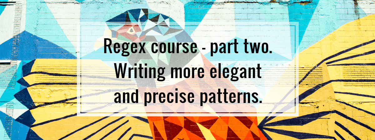 Regex course – part two. Writing more elegant and precise patterns.