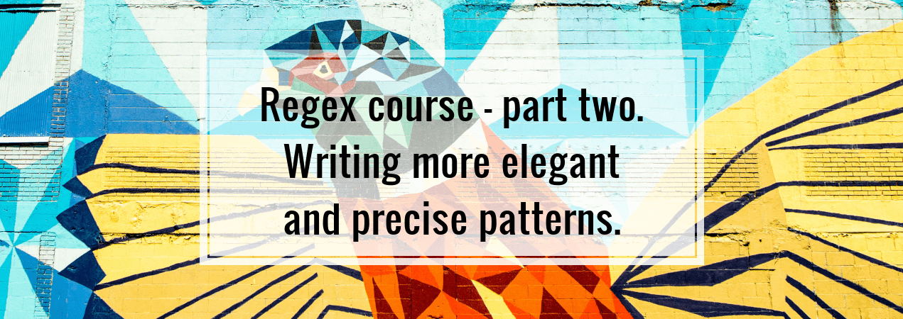 Regex course - part two. Writing more elegant and precise patterns.