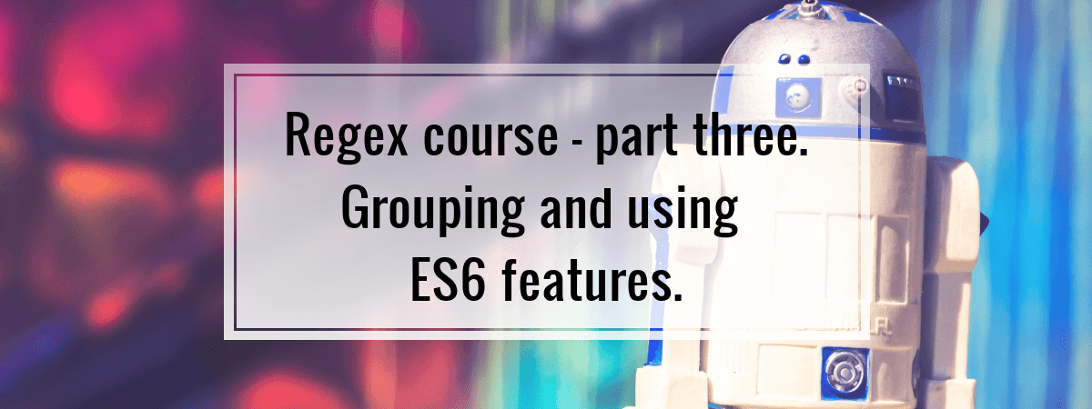 Regex course – part three. Grouping and using ES6 features.
