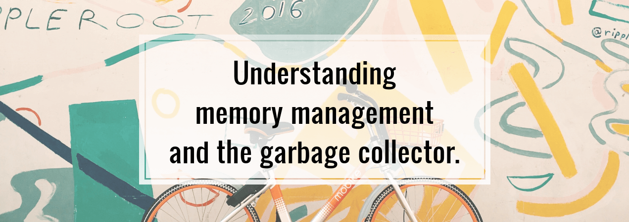 Understanding memory management and the garbage collector.