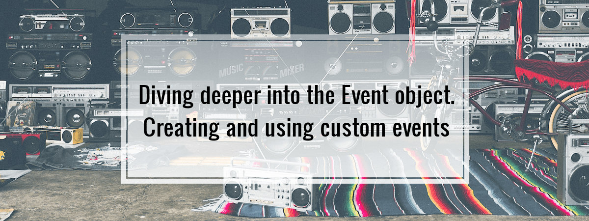 Diving deeper into the Event object. Creating and using custom events