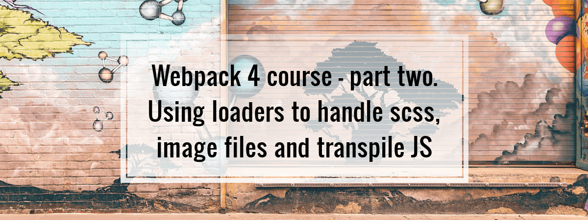 Webpack 4 course – part two. Using loaders to handle scss, image files and transpile JS