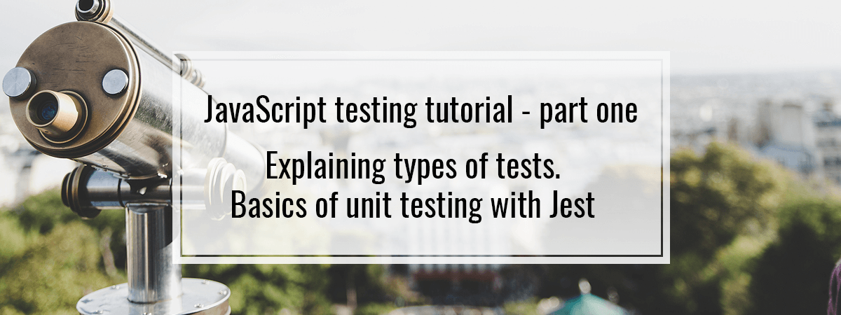 JavaScript testing tutorial – part one. Explaining types of tests. Basics of unit testing with Jest