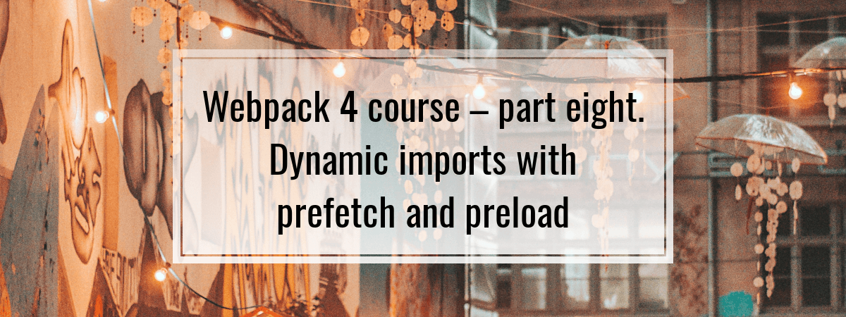 Webpack 4 course – part eight  Dynamic imports with prefetch