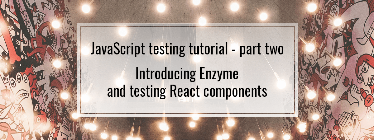 JavaScript testing tutorial – part two. Introducing Enzyme and testing React components