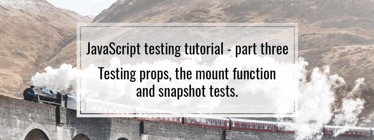 JavaScript testing tutorial – part three. Testing props, the mount function and snapshot tests.