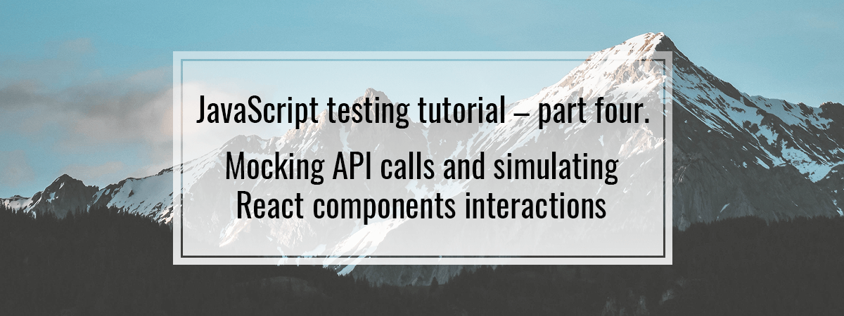 JavaScript testing #4. Mocking API calls and simulating React components interactions