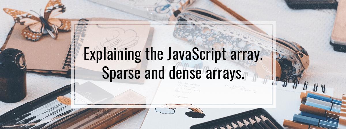 Explaining the JavaScript array. Sparse and dense arrays.