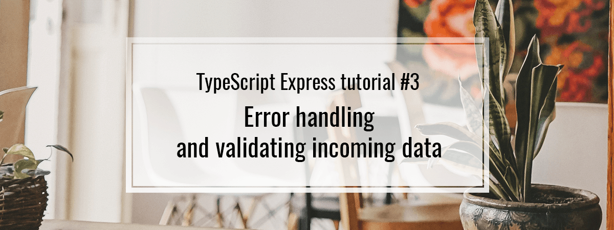 TypeScript Express tutorial #3. Error handling and validating incoming data
