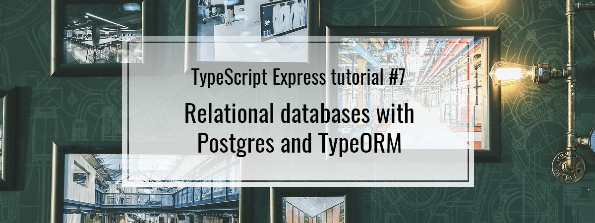 TypeScript Express tutorial #7. Relational databases with Postgres and TypeORM
