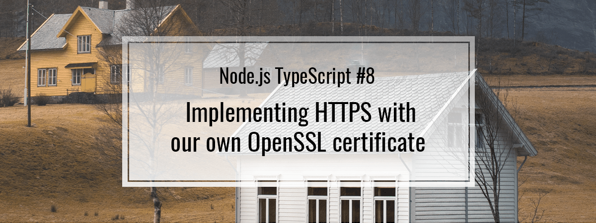 Node.js TypeScript #8. Implementing HTTPS with our own OpenSSL certificate