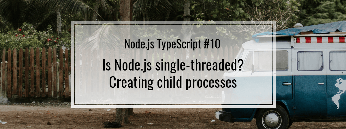 Node.js TypeScript #10. Is Node.js single-threaded? Creating child processes