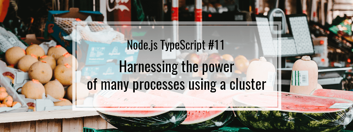 Node.js TypeScript #11. Harnessing the power of many processes using a cluster