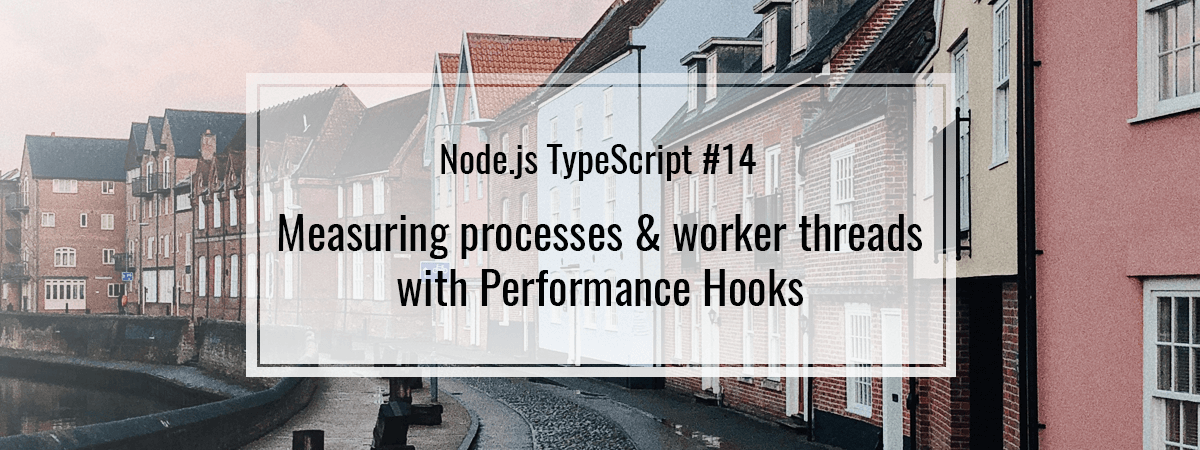 Node.js TypeScript #14. Measuring processes & worker threads with Performance Hooks