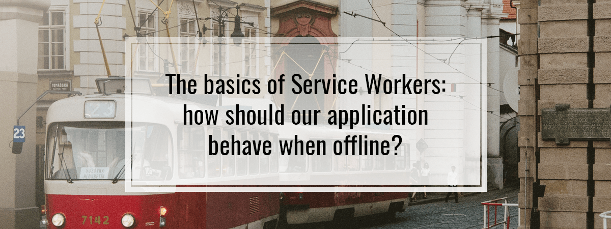The basics of Service Workers: how should our application behave when offline?