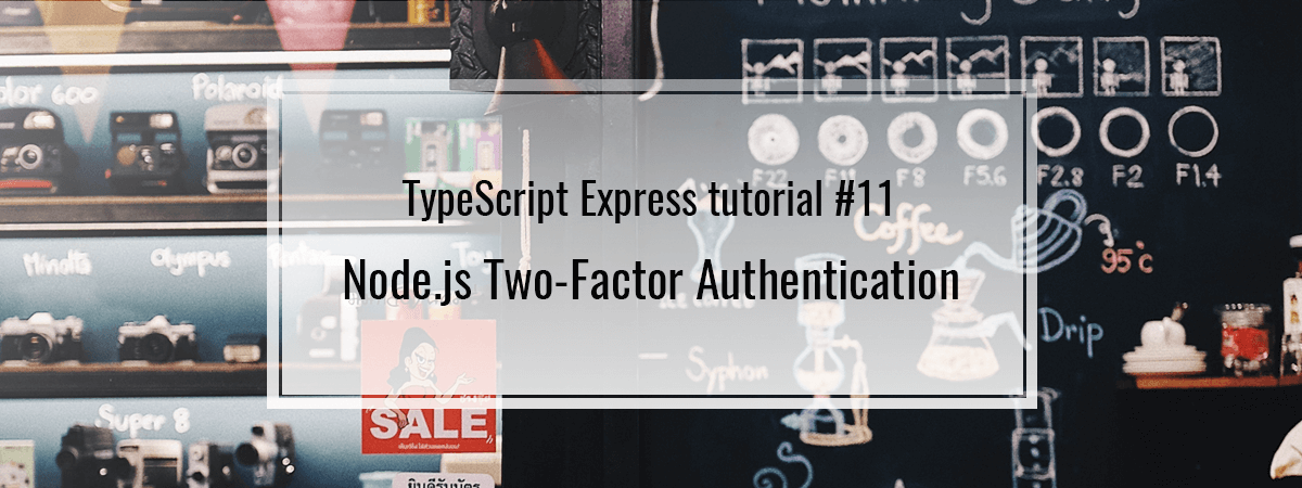 TypeScript Express tutorial #11. Node.js Two-Factor Authentication