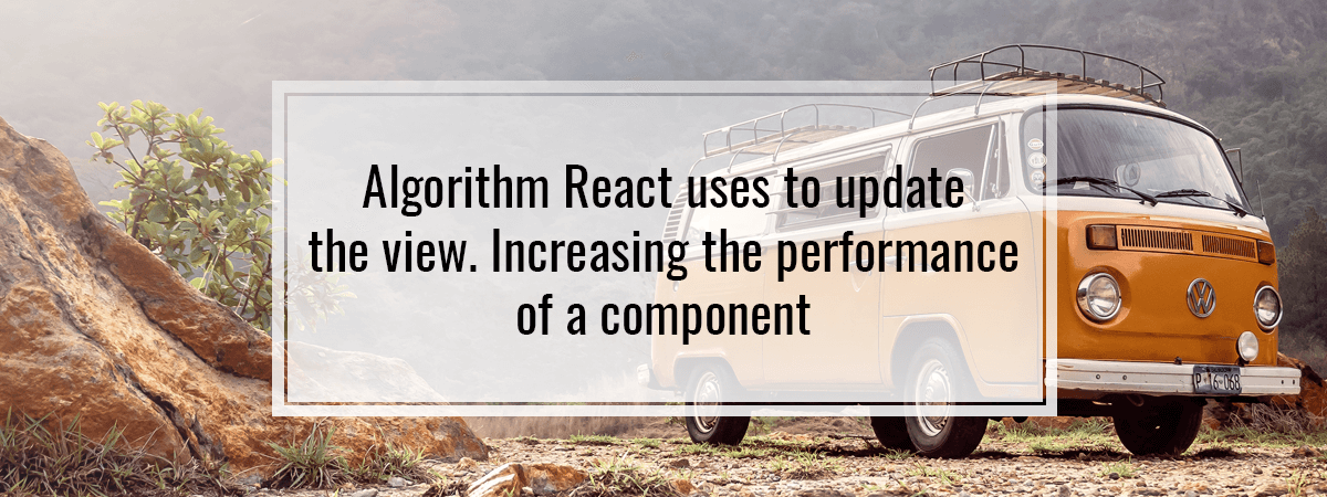 Algorithm React uses to update the view. Increasing the performance of a component