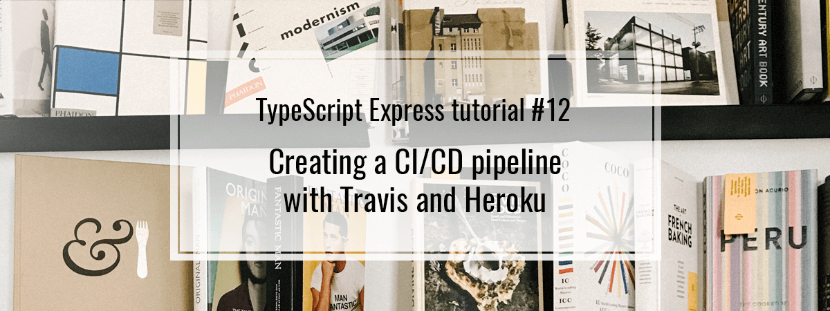 TypeScript Express tutorial #12. Creating a CI/CD pipeline with Travis and Heroku