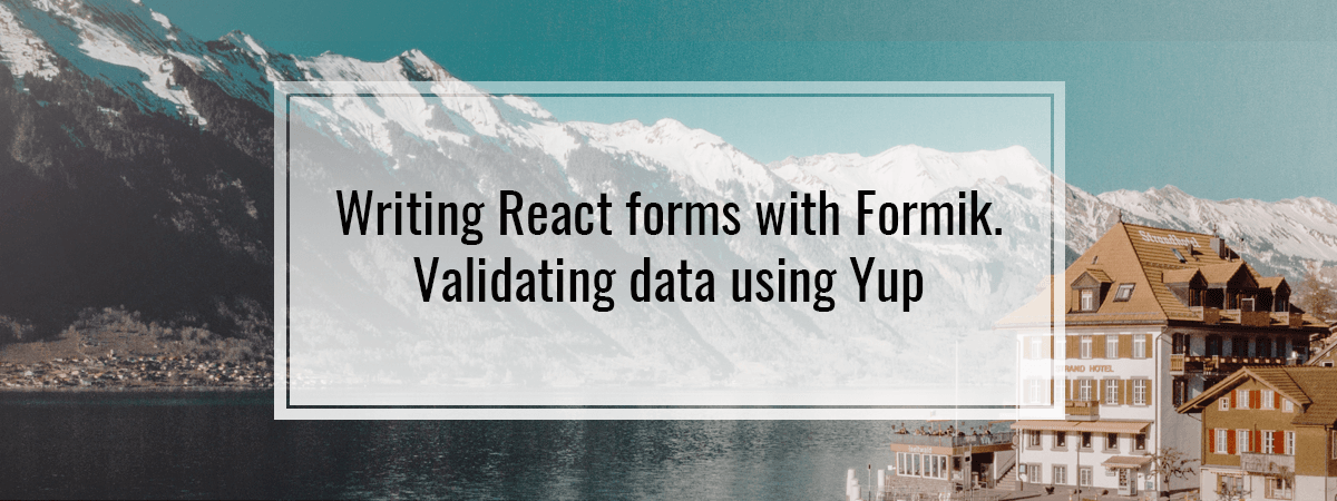 Writing React forms with Formik. Validating data using Yup
