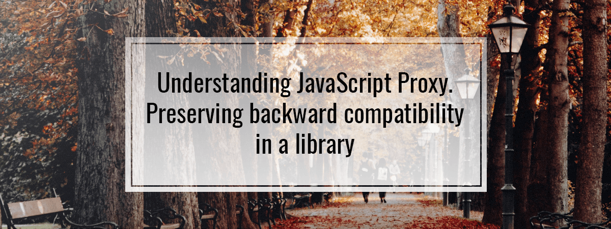 Understanding JavaScript Proxy. Preserving backward compatibility in a library