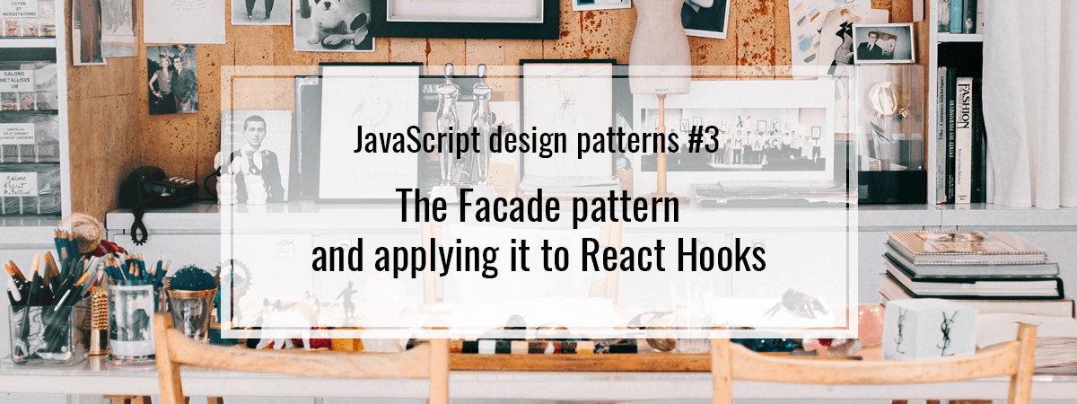 JavaScript design patterns #3. The Facade pattern and applying it to React Hooks