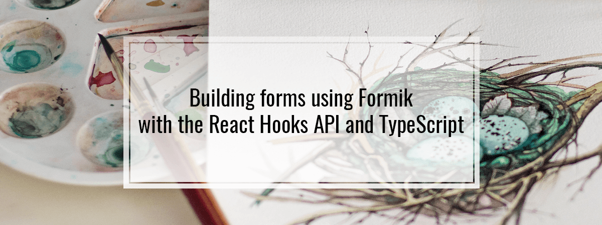 Building forms using Formik with the React Hooks API and TypeScript