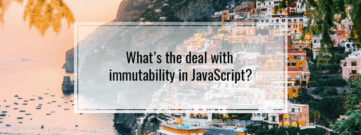 What's the deal with immutability in JavaScript?