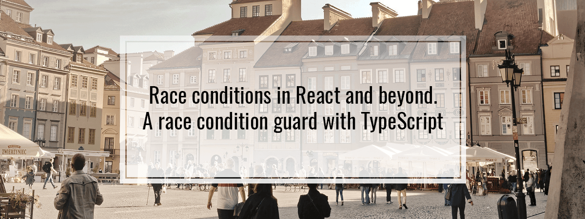 Race conditions in React and beyond. A race condition guard with TypeScript