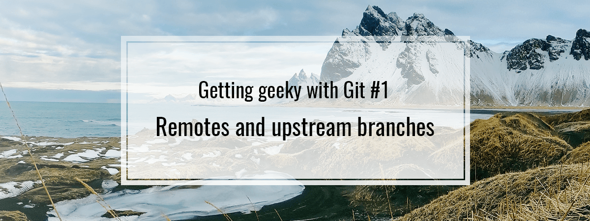 Getting geeky with Git #1. Remotes and upstream branches