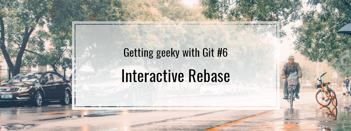 Getting geeky with Git #6. Interactive Rebase