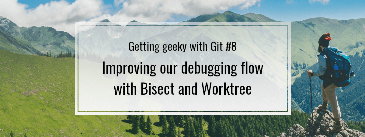 Getting geeky with Git #8. Improving our debugging flow with Bisect and Worktree