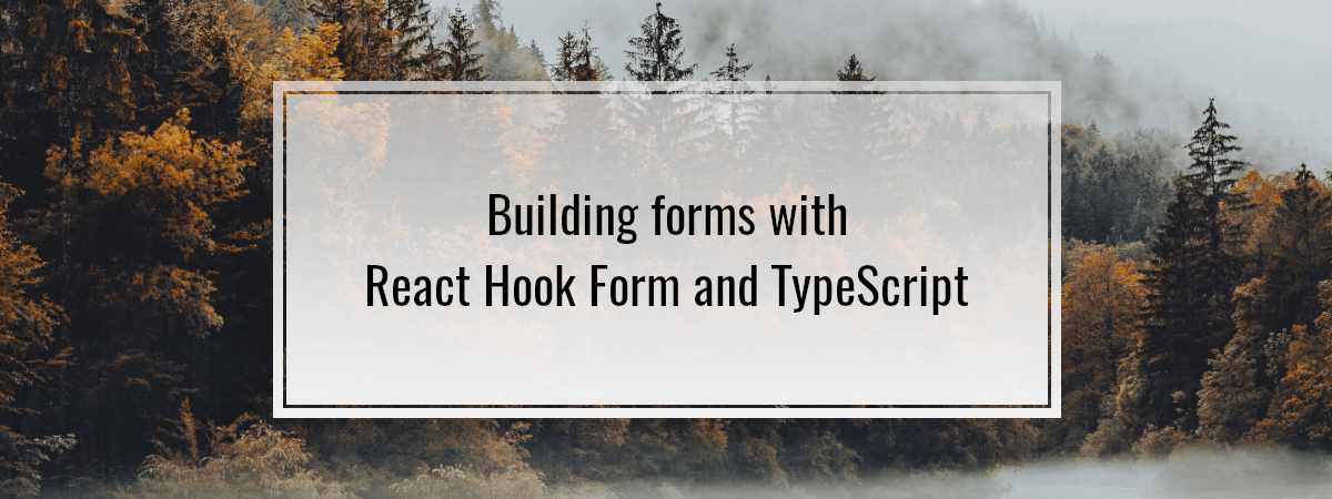 Building forms with React Hook Form and TypeScript