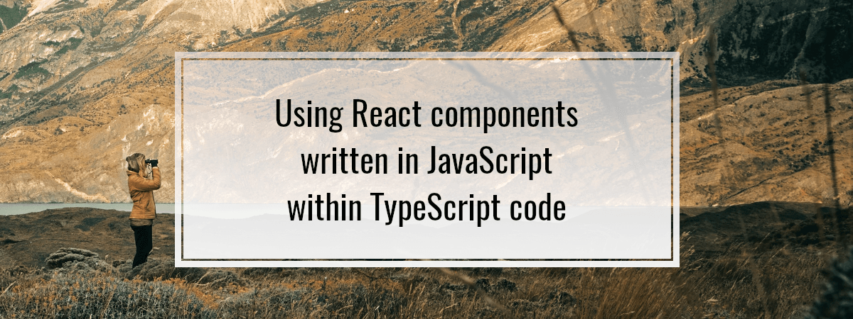 Using React components written in JavaScript within TypeScript code