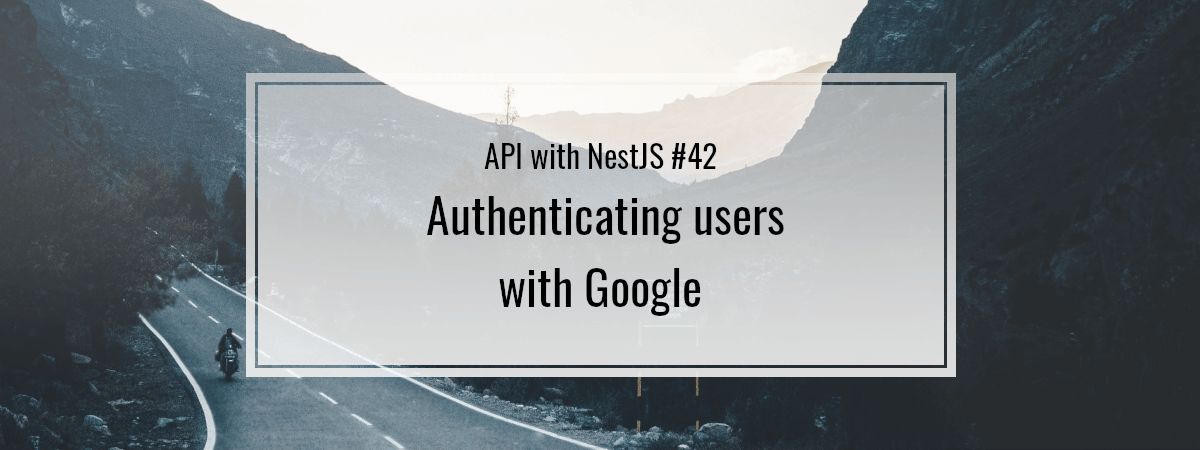 API with NestJS #42. Authenticating users with Google