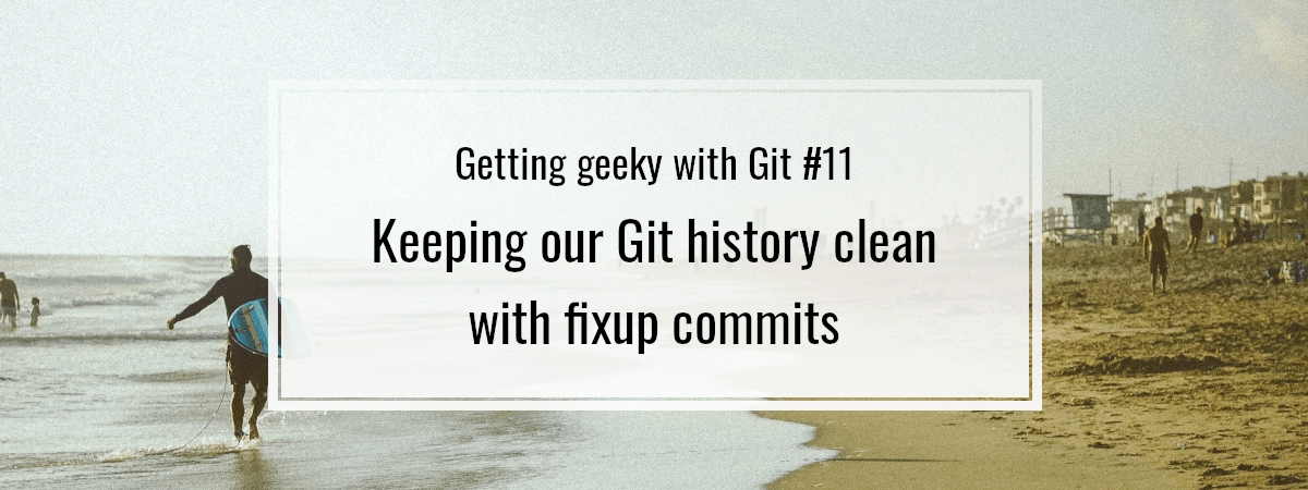 Getting geeky with Git #11. Keeping our Git history clean with fixup commits
